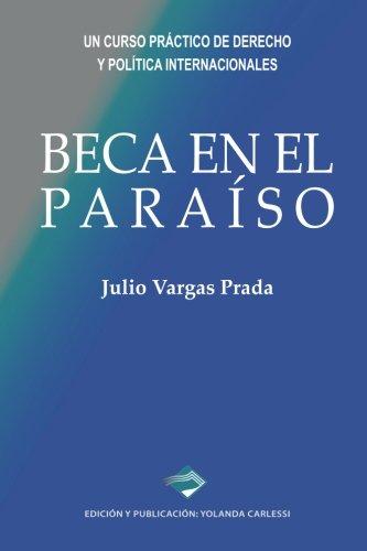 Beca en el Paraiso: Un curso practico de Derecho y Politica Internacionales (Spanish Edition) [Julio Vargas Prada] (Tapa Blanda)