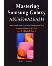 Mastering Samsung Galaxy A20/A20s/A21/A21s: Newbie to Expert Guide to Master your New Samsung Galaxy A20, A20s, A21 & A21s in 2 Hours!