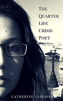 The Quarter Life Crisis Poet: A Collection of Poems on Pain, Heartbreak and Defiance by a Twenty-Something. by [Vaughan, Catherine]