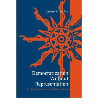 Download [(Democratization without Representation: The Politics of Small Industry in Mexico )] [Author: Kenneth C. Shadlen] [Mar-2006] PDF
