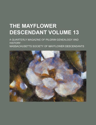 Read Online The Mayflower descendant Volume 13 ; a quarterly magazine of Pilgrim genealogy and history ebook