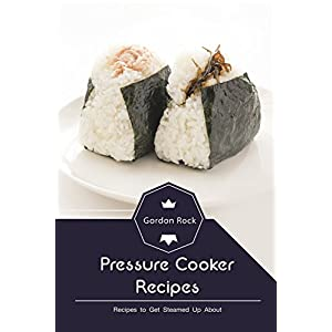 Pressure Cooker Recipes: Recipes to Get Steamed Up About