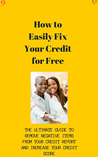 How to Easily Fix Your Credit for Free: The Ultimate Guide to Remove Negative Items From Your Credit Report and Increase your Credit Score