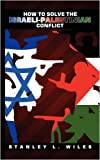 How to Solve the Israeli-Palestinian Conflict, Stanley L. Wiles, 1438935153