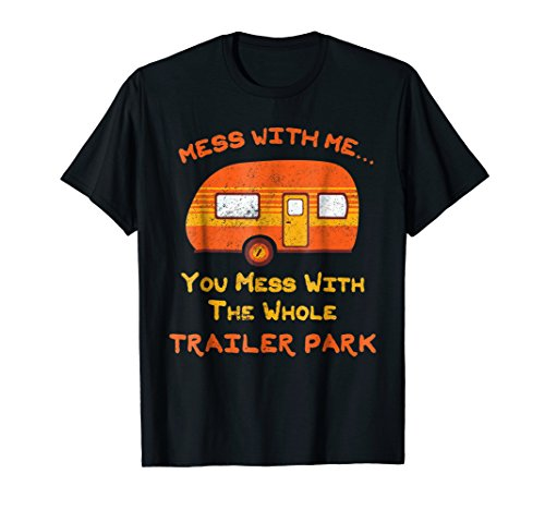 Mess with Me Mess with the Whole Trailer Park Shirt Gifts