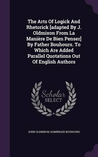 Download The Arts of Logick and Rhetorick [Adapted by J. Oldmixon from La Maniere de Bien Penser] by Father Bouhours. to Which Are Added Parallel Quotations Out of English Authors ebook