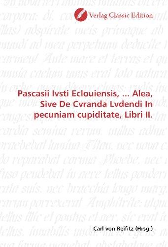 Pascasii Ivsti Eclouiensis, ... Alea, Sive De Cvranda Lvdendi In pecuniam cupiditate, Libri II. (German Edition)