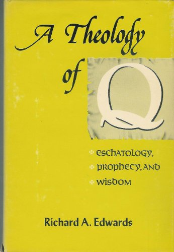 A Theology of Q: Eschatology, prophecy, and wisdom