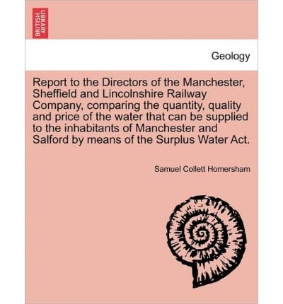 Download Report to the Directors of the Manchester, Sheffield and Lincolnshire Railway Company, Comparing the Quantity, Quality and Price of the Water That Can Be Supplied to the Inhabitants of Manchester and Salford by Means of the Surplus Water ACT. (Paperback) - Common PDF