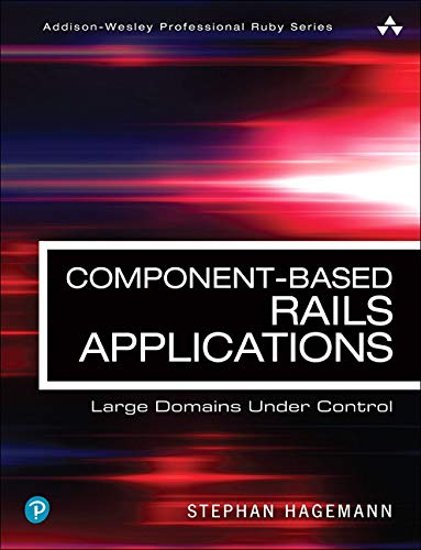 Component-Based Rails Applications: Large Domains Under Control: Large Domains Under Control (Addison-Wesley Professional Ruby Series)