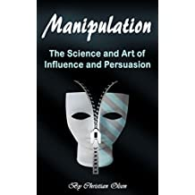 Manipulation: The Science and Art of Influence and Persuasion