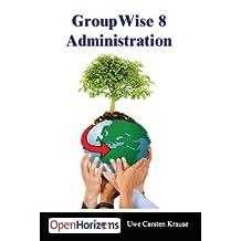 GroupWise 8 Administration: Das Buch Mit Dem Sie Ihr GroupWise System am Besten Installieren Und Optimieren