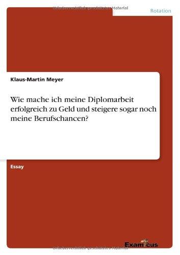 Wie mache ich meine Diplomarbeit erfolgreich zu Geld und steigere sogar noch meine Berufschancen? (German Edition) pdf