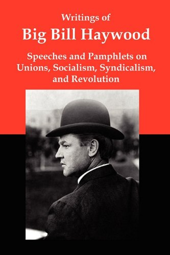 Writings of Big Bill Haywood: Speeches and Pamphlets on Unions, Socialism, Syndicalism, and Revolution PDF