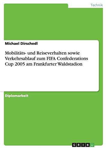 Mobilitäts- und Reiseverhalten sowie Verkehrsablauf zum FIFA Confederations Cup 2005 am Frankfurter Waldstadion (German Edition) ()