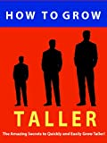 How to Grow Taller --- The Amazing Secrets to Quickly and Easily Grow Taller! --- Get the Respect of Being Stronger, Confident, Taller and More Attractive Today!