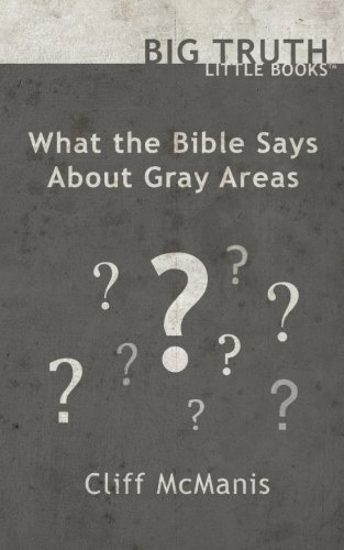 What the Bible Says About Gray Areas (BIG TRUTH little books) (Volume 3)