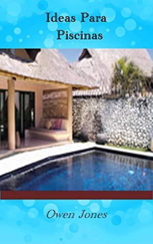 Ideas Para Piscinas: Diecisiete capítulos sobre cómo crear, mantener y usar de forma segura una piscina de jardín. (Spanish Edition) (Para Patios Jardines Y Ideas)