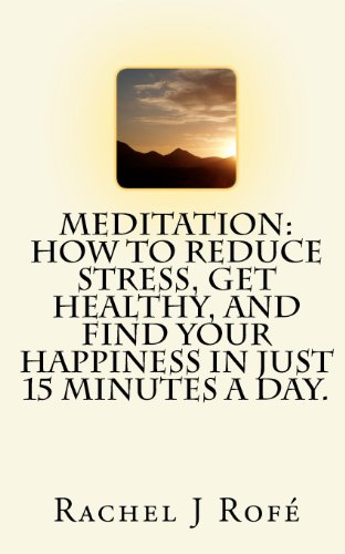 Meditation: How to Reduce Stress, Get Healthy, and Find Your Happiness in Just 15 Minutes a Day.