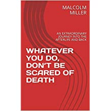 WHATEVER YOU DO, DON'T BE SCARED OF DEATH: AN EXTRAORDINARY JOURNEY INTO THE AFTERLIFE AND BACK