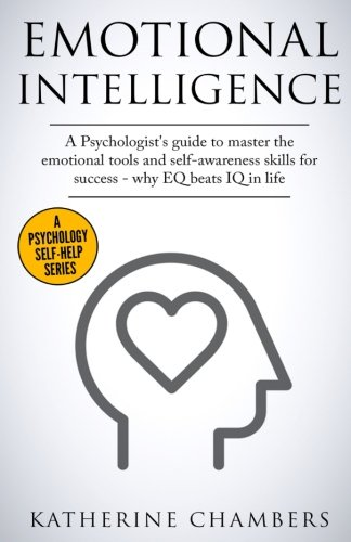 Emotional Intelligence: A Psychologist's Guide to Master the Emotional Tools and Self-Awareness Skills For Success – Why EQ Beats IQ in Life (Psychology Self-Help) (Volume 1)