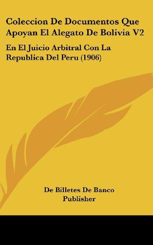 Coleccion De Documentos Que Apoyan El Alegato De Bolivia V2: En El Juicio Arbitral Con La Republica Del Peru (1906) (Spanish Edition)