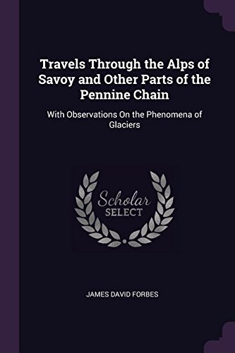 Read Online Travels Through the Alps of Savoy and Other Parts of the Pennine Chain: With Observations On the Phenomena of Glaciers pdf epub