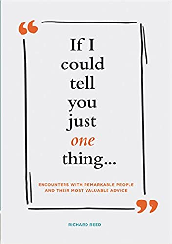 If I Could Tell You Just One Thing .: Encounters with Remarkable People and Their Most Valuable Advice