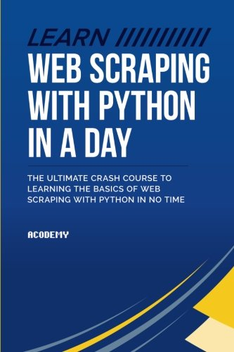 Learn Web Scraping With Python In A Day: The Ultimate Crash Course to Learning the Basics of Web Scraping With Python In No Time (Python, Python ... Python Books, Python for Beginners)
