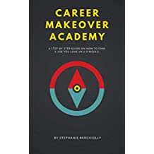 Career Makeover Academy: A Step-by-Step Guide on How to Find a Job You Love (In 6-8 Weeks)