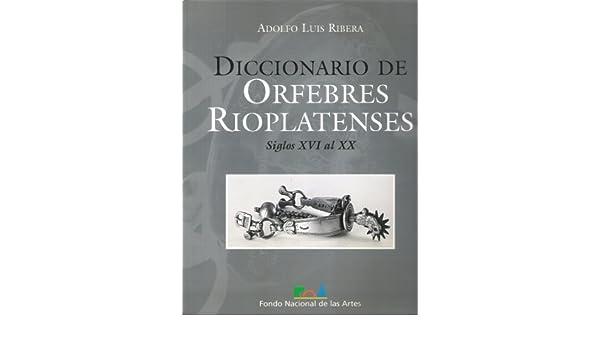 Diccionario de Orfebres Rioplatenses: Siglos XVI Al XX ...