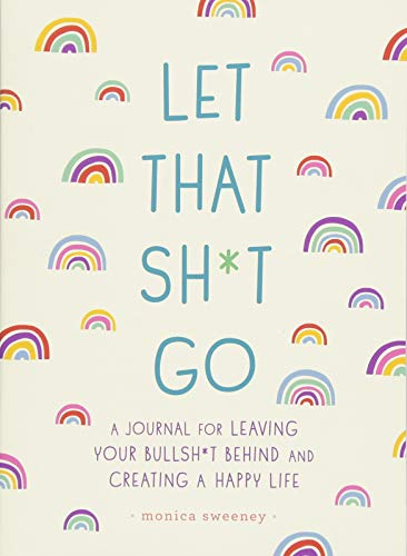 Let That Sh*t Go: A Journal for Leaving Your Bullsh*t Behind and Creating a Happy Life