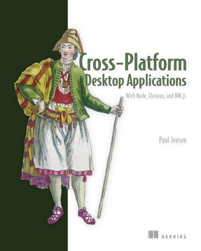 Cross-Platform Desktop Applications: Using Node, Electron, and NW.js by Manning Publications