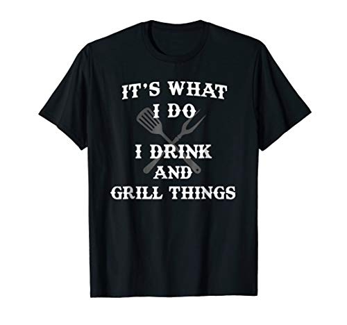 It's What I Do Drink Grill Things Funny BBQ Pitmaster Shirt