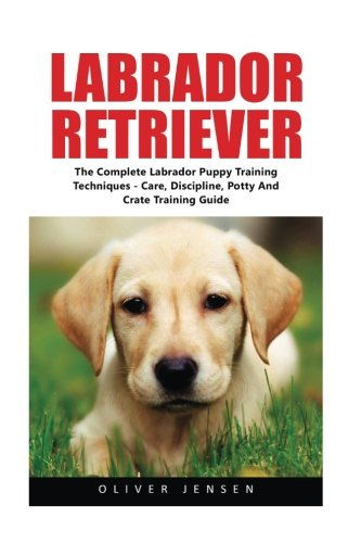 Tips Dog Training (Labrador Retriever: Complete Labrador Puppy Training Techniques - Care, Discipline, Potty And Crate Training Guide (How To Train A Labrador Retriever, Labrador Training Tips, Dog Training))