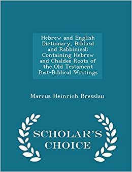 Hebrew and English Dictionary, Biblical and Rabbinical: Containing Hebrew and Chaldee Roots of the Old Testament Post-Biblical Writings - Scholar's Choice Edition