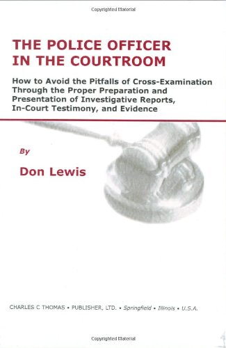 The Police Officer in the Courtroom: How to Avoid the Pitfalls of Cross-Examination Through the Proper Preparation and P
