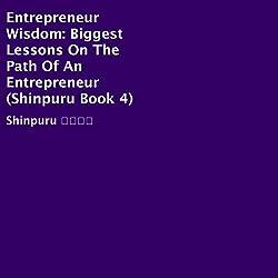 Entrepreneur Wisdom: Biggest Lessons on the Path of an Entrepreneur