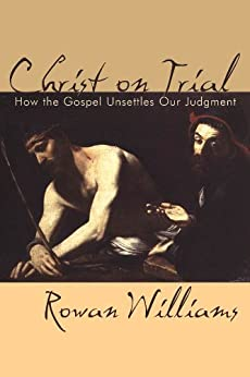 Christ on Trial: How the Gospel Unsettles Our Judgement by [Williams, Rowan]