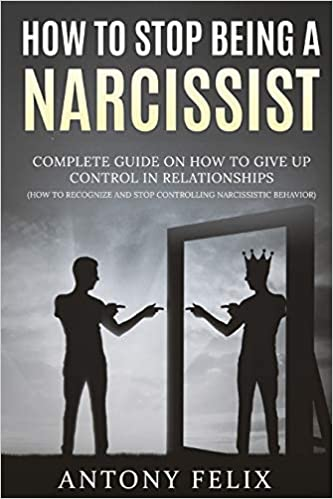 Amazon Com How To Stop Being A Narcissist Complete Guide On How To Give Up Control In Relationships How To Recognize And Stop Controlling Narcissistic Behavior Unlock Self 9798671826425 Felix Antony Books