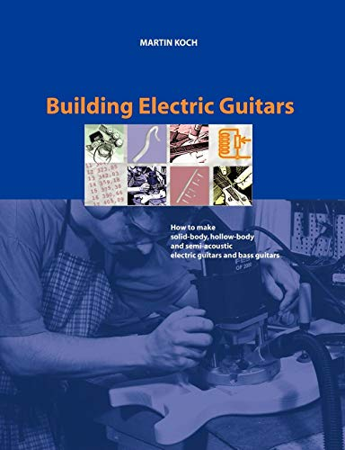 Building Electric Guitars: How to Make Solid-Body, Hollow-Body and Semi-Acoustic Electric Guitars and Bass Guitars (Best Acoustic Guitar Luthiers)