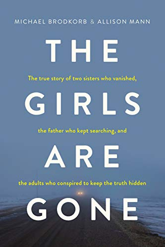 (The Girls Are Gone: The True Story of Two Sisters Who Vanished, the Father Who Kept Searching, and the Adults Who Conspired to Keep the Truth Hidden)