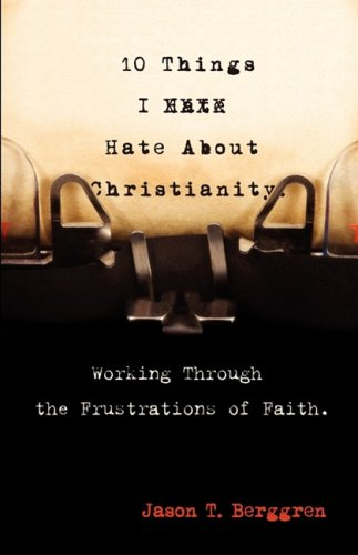 10 Things I Hate About Christianity: Working Through the Frustrations of Faith