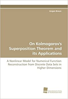 Book On Kolmogorov's Superposition Theorem and its Applications: A Nonlinear Model for Numerical Function Reconstruction from Discrete Data Sets in Higher Dimensions by J????rgen Braun (2010-05-04)