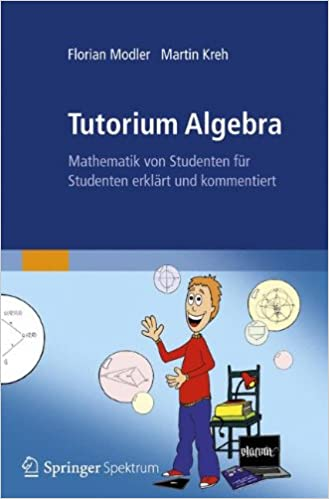 Tutorium Algebra: Mathematik von Studenten für Studenten erklärt und kommentiert (German Edition)