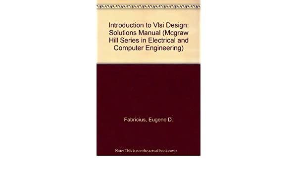 Introduction To Vlsi Design Solutions Manual Mcgraw Hill Series In Electrical And Computer Engineering Fabricius Eugene D 9780070199491 Amazon Com Books