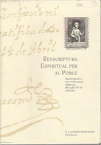 REESCRIPTURA ESPIRITUAL PER AL POBLE. Aproximació a tres traduccions religioses del segle XV al valencià: Amazon.es: CONEJERO DIONÍS-BAYER, M. A.; TORRES CHALK, GABRIEL; PRADES CHIRIVELLA, ESTHER; GUILLEM CHERP, ROSANNA: Libros