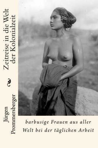 Zeitreise in die Welt der Kolonialzeit: barbusige Frauen aus aller Welt bei der täglichen Arbeit (German Edition)