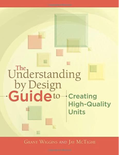 The Understanding By Design Guide To Creating High Quality Units Grant Wiggins Jay Mctighe 9781416611493 Amazon Com Books