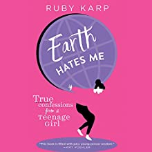 Earth Hates Me: True Confessions from a Teenage Girl Audiobook by Ruby Karp Narrated by Ruby Karp